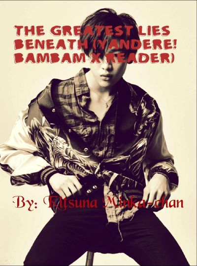 The Greatest Lies Beneath (Yandere! Bambam X Reader)