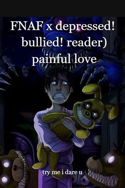FNAF x depressed! bullied! reader) painful love