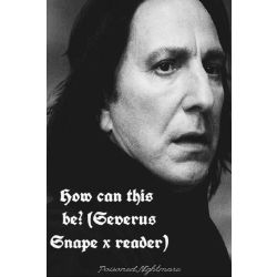 How can this be? (Severus Snape x reader)