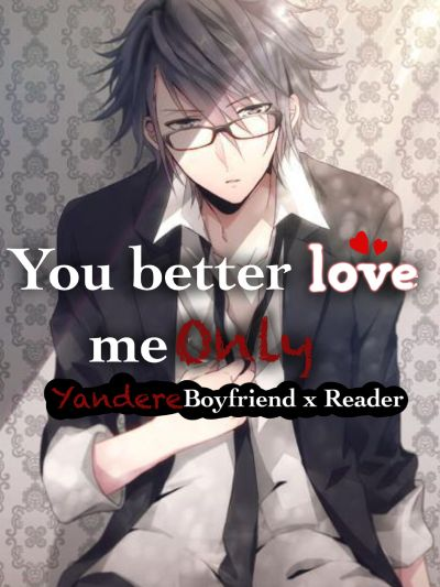 You better love me Only (Yandere! Cheating! Boyfriend X Reader)