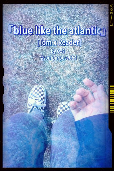 Blue Like the Atlantic - [Tom x Reader]